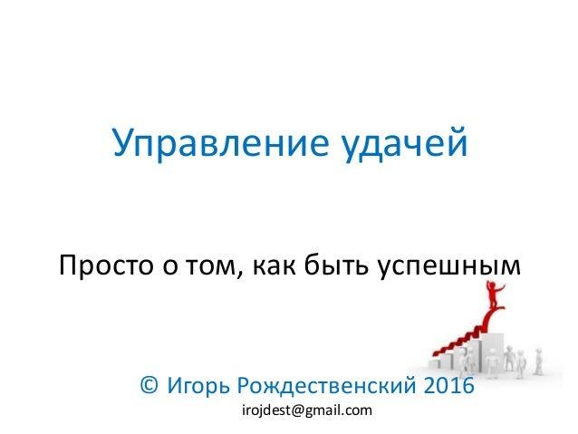 Управление удачей Просто о том, как быть успешным © Игорь Рождественский 2016 irojdest@gmail.com
