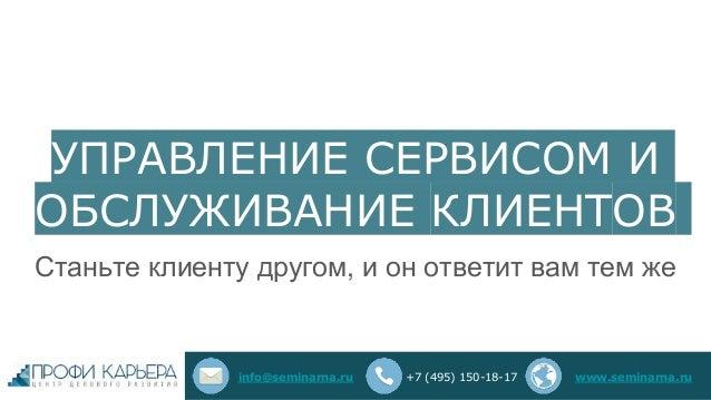 УПРАВЛЕНИЕ СЕРВИСОМ И ОБСЛУЖИВАНИЕ КЛИЕНТОВ Станьте клиенту другом, и он ответит вам тем же info@seminarna.ru +7 (495) 150...