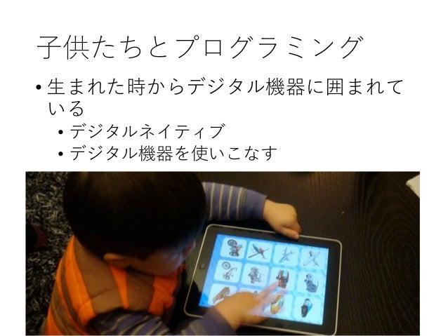 子供たちとプログラミング • 生まれた時からデジタル機器に囲まれて いる • デジタルネイティブ • デジタル機器を使いこなす • しかし • 消費するだけで生み出していない • 使っていても、仕組みはわからない