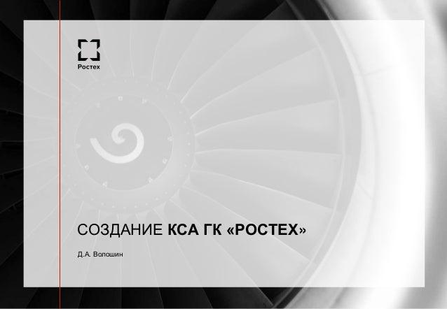Д.А. Волошин СОЗДАНИЕ КСА ГК «РОСТЕХ»