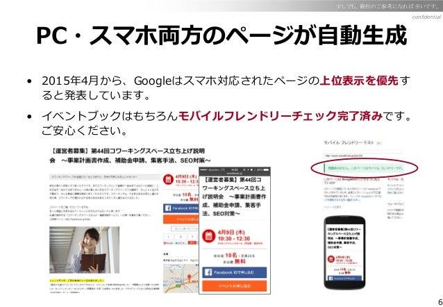6 confidential 少しでも、御社のご参考になれば幸いです。 PC・スマホ両方のページが自動生成 • 2015年4月から、Googleはスマホ対応されたページの上位表示を優先す ると発表しています。 • イベントブックはもちろんモバイ...
