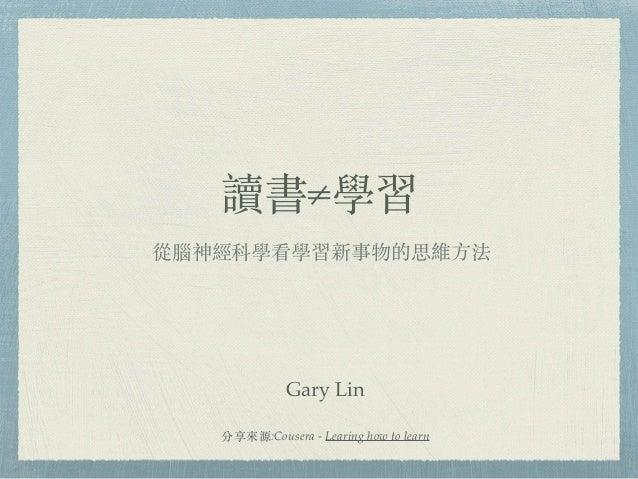 讀書≠學習 從腦神經科學看學習新事物的思維⽅法 分享來源:Cousera - Learing how to learn Gary Lin