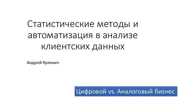 Статистические методы и автоматизация в анализе клиентских данных Андрей Кулинич Цифровой vs. Аналоговый бизнес