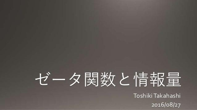 ゼータ関数と情報量 ToshikiTakahashi 2016/08/27
