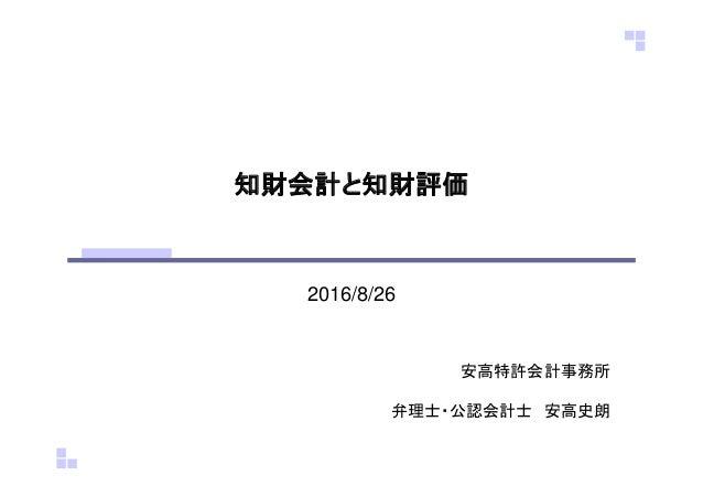 知財会計と知財評価 2016/8/26 安高特許会計事務所 弁理士・公認会計士 安高史朗