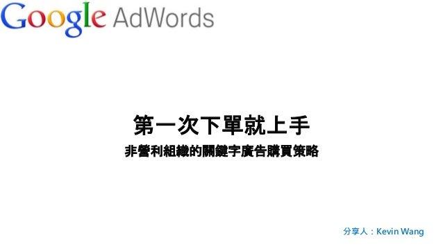 第一次下單就上手 非營利組織的關鍵字廣告購買策略 分享人:Kevin Wang
