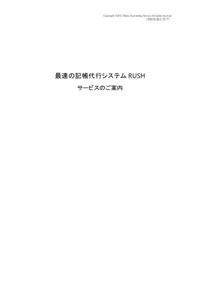 Copyright ©2012 Shine Accounting Service All rights reserved (無断転載を禁ず) 最速の記帳代行システム RUSH サービスのご案内 平成 25 年 5 月現在