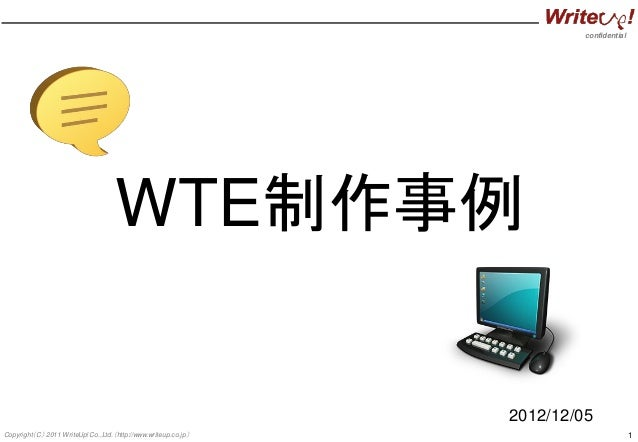 confidential 1Copyright(C) 2011 WriteUp! Co.,Ltd.(http://www.writeup.co.jp) WTE制作事例 2012/12/05