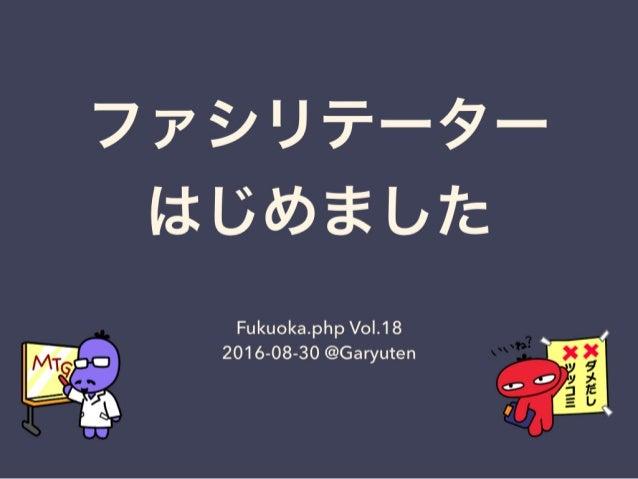 ファシリテーターはじめました - Fukuoka.php vol.18 LT資料 #fukuokaphp