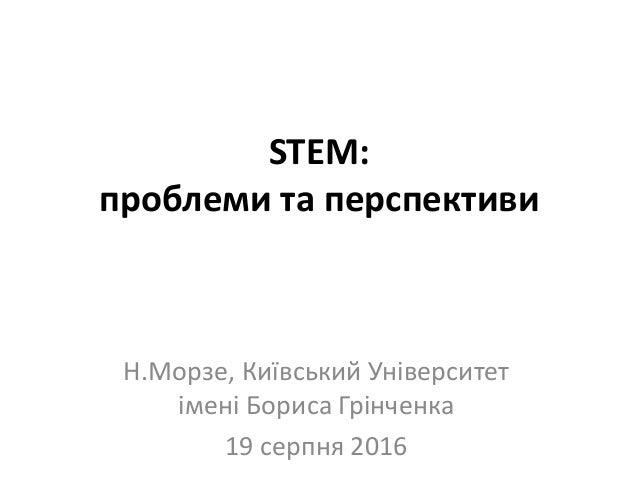 STEM: проблеми та перспективи Н.Морзе, Київський Університет імені Бориса Грінченка 19 серпня 2016