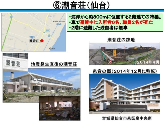 ・海岸から約800mに位置する2階建ての特養。 ・車で避難中に入所者6名、職員2名が死亡 ・2階に避難した残留者は無事 ⑥潮音荘(仙台)