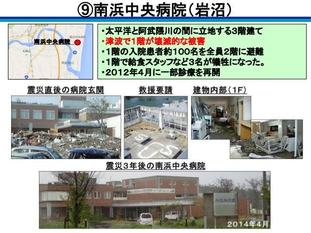 ・太平洋と阿武隈川の間に立地する3階建て ・津波で1階が壊滅的な被害 ・1階の入院患者約100名を全員2階に避難 ・1階で給食スタッフなど3名が犠牲になった。 ・2012年4月に一部診療を再開 南浜中央病院 ⑨南浜中央病院(岩沼)