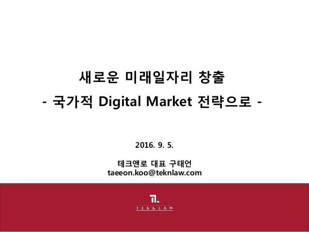 2016. 9. 5. 테크앤로 대표 구태언 taeeon.koo@teknlaw.com 새로운 미래일자리 창출 - 국가적 Digital Market 전략으로 -