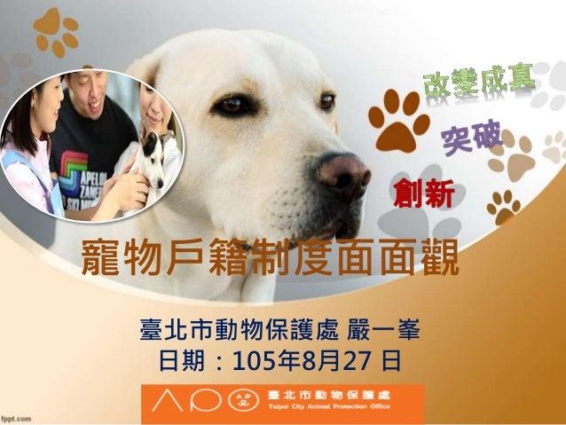 寵物戶籍制度面面觀 創新 臺北市動物保護處 嚴一峯 日期:105年8月27 日