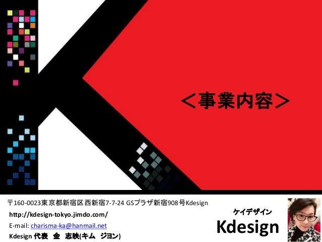 Kdesign <事業内容> ケイデザイン Kdesign 代表 金 志映(キム ジヨン) http://kdesign-tokyo.jimdo.com/ 〒160-0023東京都新宿区西新宿7-7-24 GSプラザ新宿908号Kdesign ...