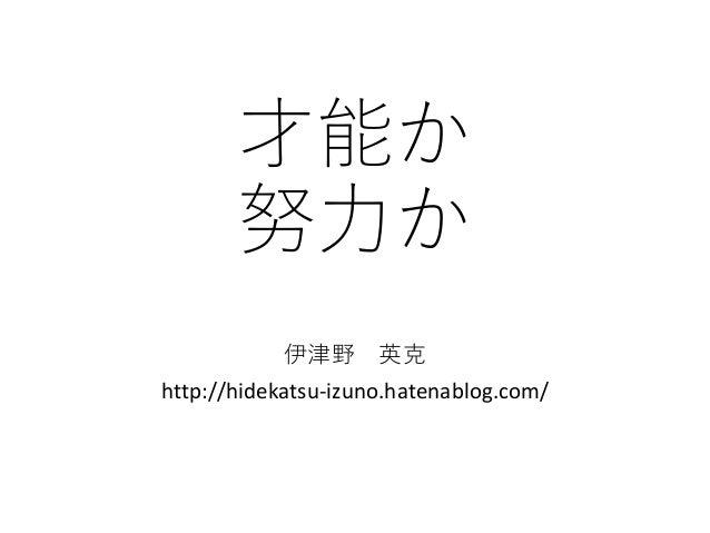 才能か 努力か 伊津野 英克 http://hidekatsu-izuno.hatenablog.com/