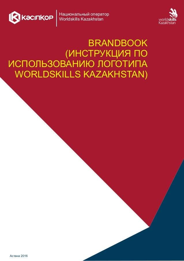 Национальный оператор Worldskills Kazakhstan BRANDBOOK (ИНСТРУКЦИЯ ПО ИСПОЛЬЗОВАНИЮ ЛОГОТИПА WORLDSKILLS KAZAKHSTAN) Астан...