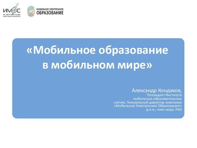 «Мобильное образование в мобильном мире» Александр Кондаков, Президент Института мобильных образовательных систем, Генерал...
