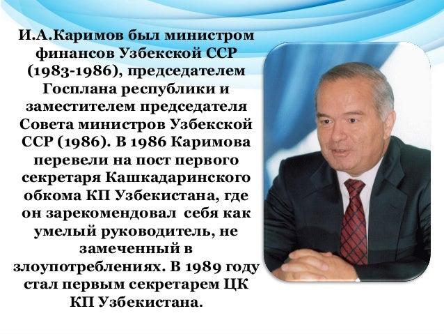 И.А.Каримов был министром финансов Узбекской ССР (1983-1986), председателем Госплана республики и заместителем председател...