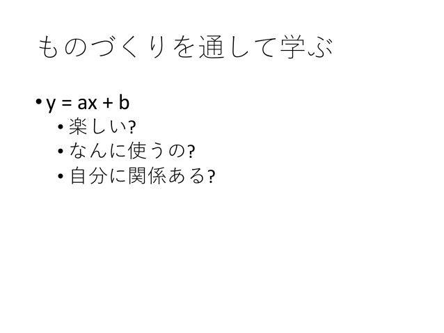 ものづくりを通して学ぶ •y = ax + b • 楽しい? • なんに使うの? • 自分に関係ある? •ゲームのコントローラーが、0~100 の値を返す。これで自機を動かした い。ただし、画面のx座標は-240から 240まで • これならど...