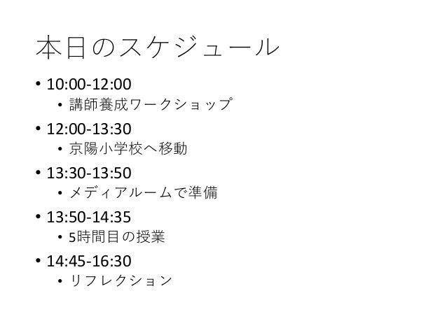 本日のスケジュール • 10:00-12:00 • 講師養成ワークショップ • 12:00-13:30 • 京陽小学校へ移動 • 13:30-13:50 • メディアルームで準備 • 13:50-14:35 • 5時間目の授業 • 14:45-...