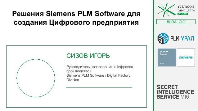 СИЗОВ ИГОРЬ Руководитель направления «Цифровое производство» Siemens PLM Software / Digital Factory Division Решения Sieme...