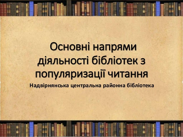Основні напрями діяльності бібліотек з популяризації читання Надвірнянська центральна районна бібліотека