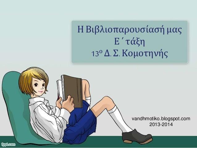Η Βιβλιοπαρουσίασή μας Ε ΄ τάξη 13ο Δ. Σ. Κομοτηνής vandhmotiko.blogspot.com 2013-2014