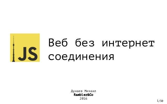 /30 Веб без интернет соединения 1 Дунаев Михаил Rambler&Co 2016