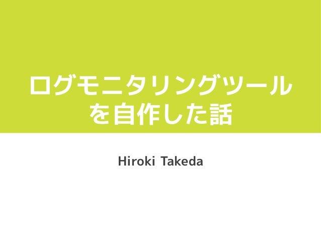 ログモニタリングツール を自作した話 Hiroki Takeda