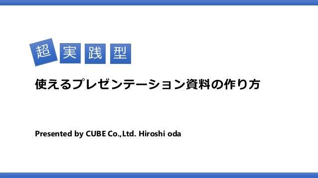 Presented by CUBE Co.,Ltd. Hiroshi oda 使えるプレゼンテーション資料の作り方 実 践 型