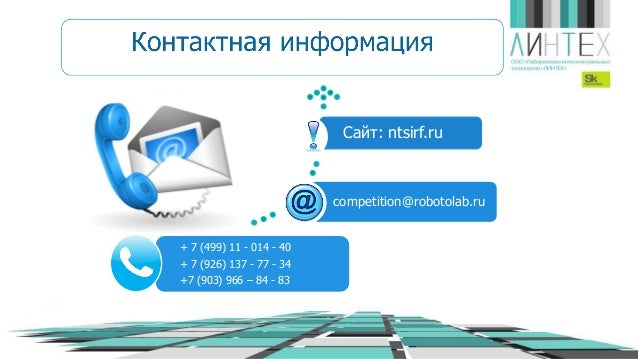 + 7 (499) 11 - 014 - 40 + 7 (926) 137 - 77 - 34 +7 (903) 966 – 84 - 83 competition@robotolab.ru Сайт: ntsirf.ru