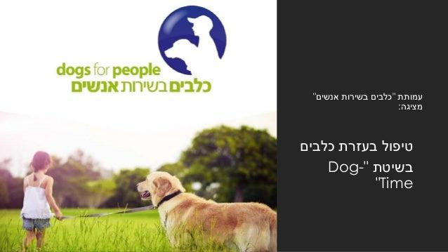 """עמותת""""אנשים בשירות כלבים"""" מציגה: כלבים בעזרת טיפול בשיטת""""Dog- Time"""""""