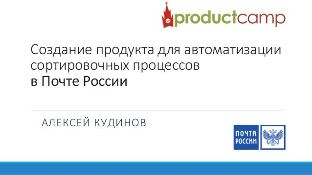 Создание продукта для автоматизации сортировочных процессов в Почте России АЛЕКСЕЙ КУДИНОВ