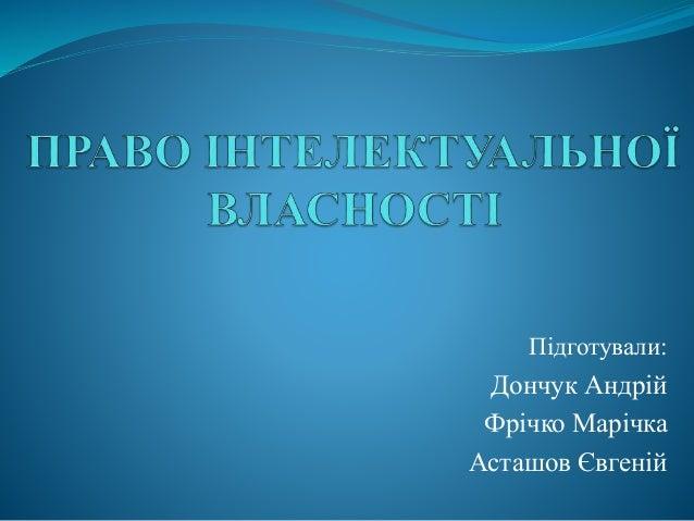 Підготували: Дончук Андрій Фрічко Марічка Асташов Євгеній