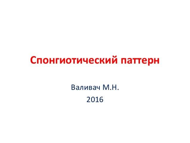 Спонгиотический паттерн Валивач М.Н. 2016