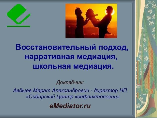 Восстановительный подход, нарративная медиация, школьная медиация. Докладчик: Авдыев Марат Александрович - директор НП «Си...