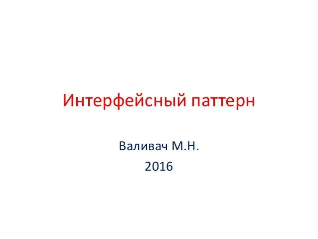Интерфейсный паттерн Валивач М.Н. 2016