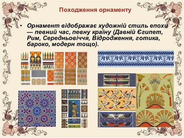Походження орнаменту • Орнамент відображає художній стиль епохи — певний час, певну країну (Давній Єгипет, Рим, Середньові...