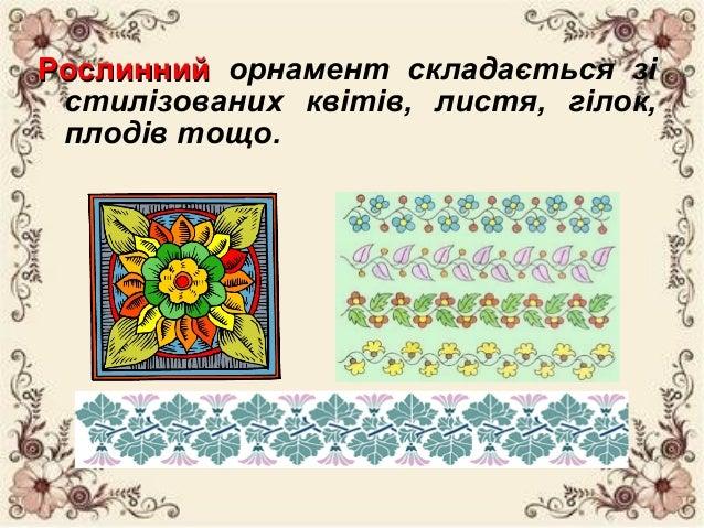 РослиннийРослинний орнамент складається зі стилізованих квітів, листя, гілок, плодів тощо.