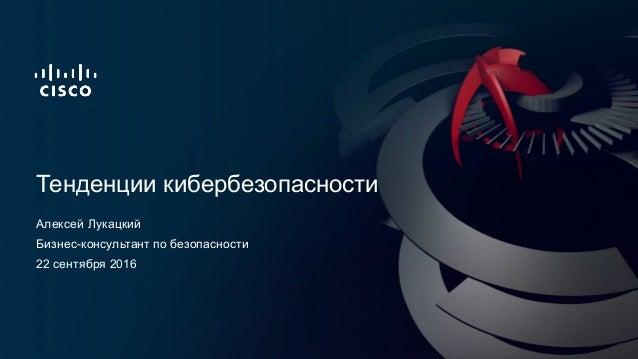 Алексей Лукацкий Тенденции кибербезопасности 22 сентября 2016 Бизнес-консультант по безопасности