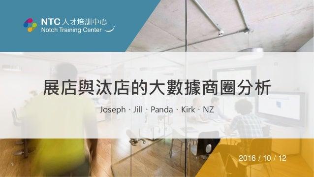 1 展店與汰店的大數據商圈分析 Joseph、Jill、Panda、Kirk、NZ 2016 / 10 / 12
