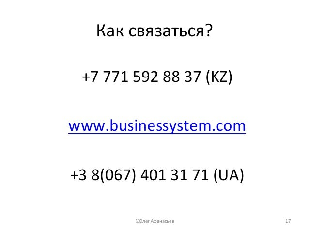 Каксвязаться? +77715928837(KZ)  www.businessystem.com  +38(067)4013171(UA) 17©ОлегАфанасьев