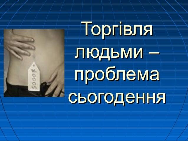 ТоргівляТоргівля людьми –людьми – проблемапроблема сьогоденнясьогодення