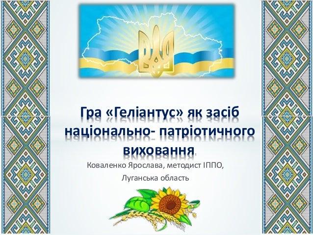 Коваленко Ярослава, методист ІППО, Луганська область Гра «Геліантус» як засіб національно- патріотичного виховання