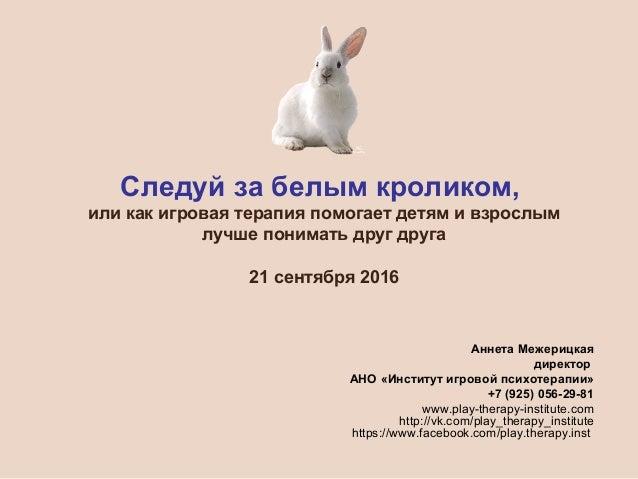 Следуй за белым кроликом, или как игровая терапия помогает детям и взрослым лучше понимать друг друга 21 сентября 2016 Анн...