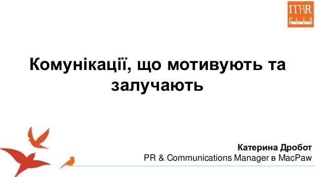 Комунікації, що мотивують та залучають Катерина Дробот PR & Communications Manager в MacPaw