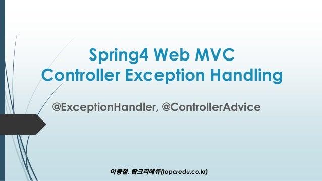 Spring4 Web MVC Controller Exception Handling @ExceptionHandler, @ControllerAdvice 이종철, 탑크리에듀(topcredu.co.kr)