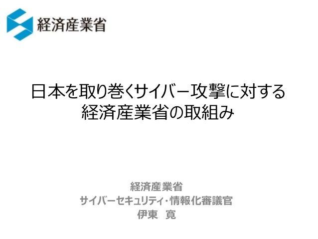 日本を取り巻くサイバー攻撃に対する 経済産業省の取組み 経済産業省 サイバーセキュリティ・情報化審議官 伊東 寛