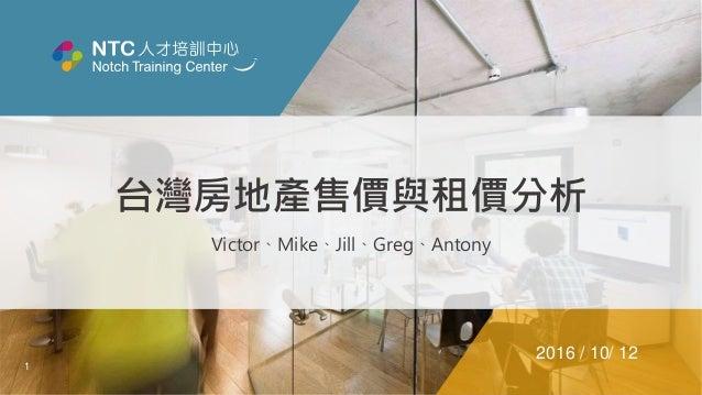 1 台灣房地產售價與租價分析 Victor、Mike、Jill、Greg、Antony 2016 / 10/ 12